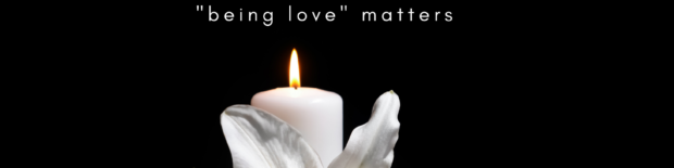 all life ends, being love matters.